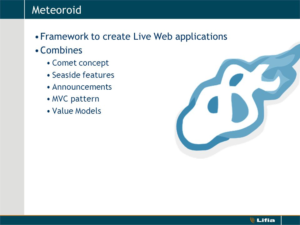 Meteoroid Framework to create Live Web applications Combines Comet concept Seaside features Announcements MVC pattern Value Models