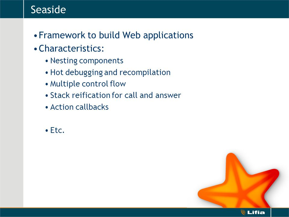 Seaside Framework to build Web applications Characteristics: Nesting components Hot debugging and recompilation Multiple control flow Stack reification for call and answer Action callbacks Etc.
