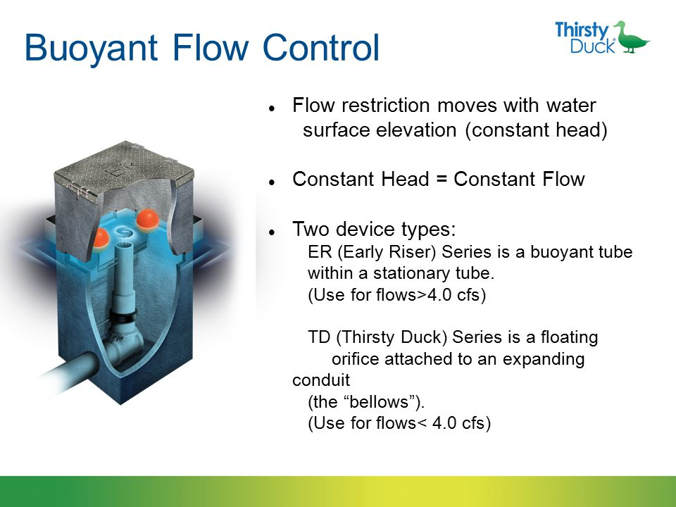 Buoyant Flow Control Flow restriction moves with water surface elevation (constant head) Constant Head = Constant Flow Two device types: ER (Early Riser) Series is a buoyant tube within a stationary tube.
