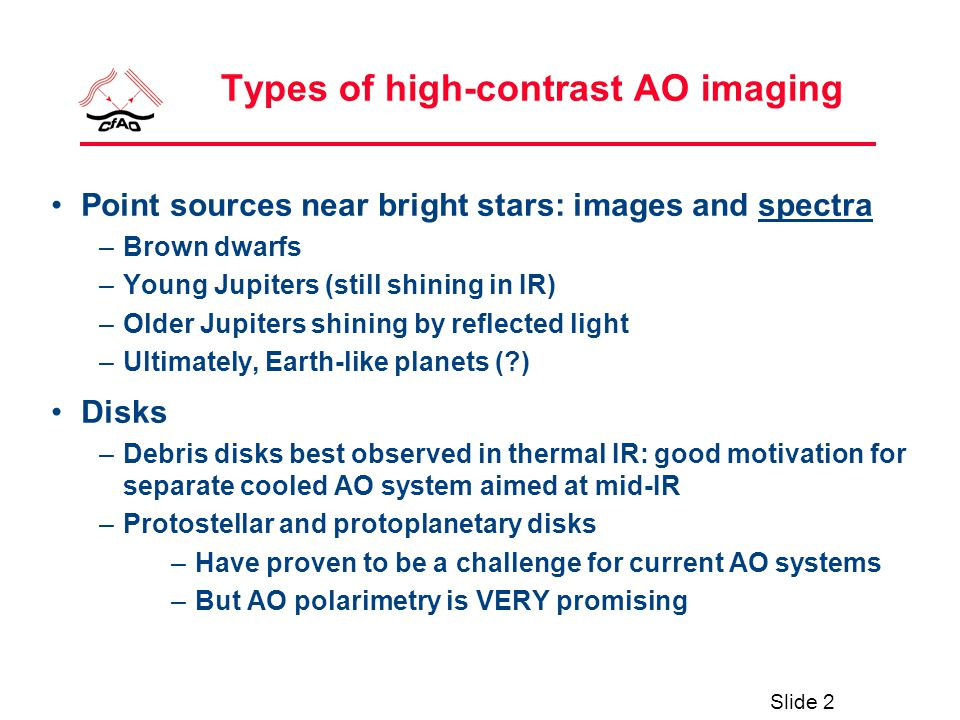 Slide 2 Types of high-contrast AO imaging Point sources near bright stars: images and spectra –Brown dwarfs –Young Jupiters (still shining in IR) –Older Jupiters shining by reflected light –Ultimately, Earth-like planets (?) Disks –Debris disks best observed in thermal IR: good motivation for separate cooled AO system aimed at mid-IR –Protostellar and protoplanetary disks –Have proven to be a challenge for current AO systems –But AO polarimetry is VERY promising