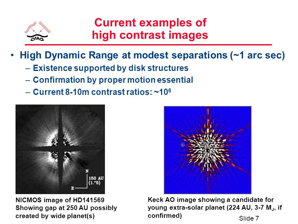 Slide 7 Current examples of high contrast images High Dynamic Range at modest separations (~1 arc sec) –Existence supported by disk structures –Confirmation by proper motion essential –Current 8-10m contrast ratios: ~10 6 NICMOS image of HD141569 Showing gap at 250 AU possibly created by wide planet(s) Keck AO image showing a candidate for young extra-solar planet (224 AU, 3-7 M J, if confirmed)