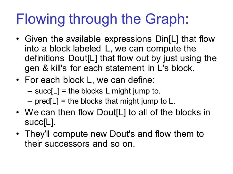 Flowing through the Graph: Given the available expressions Din[L] that flow into a block labeled L, we can compute the definitions Dout[L] that flow out by just using the gen & kill s for each statement in L s block.