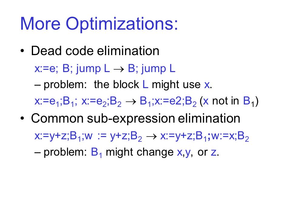 More Optimizations: Dead code elimination x:=e; B; jump L  B; jump L –problem: the block L might use x.