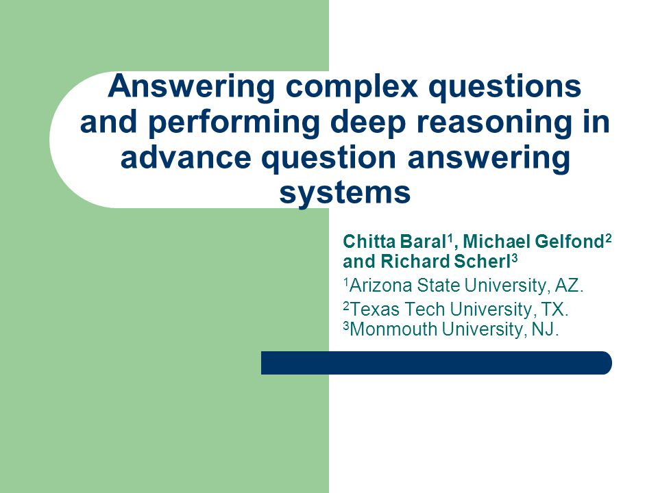 Answering complex questions and performing deep reasoning in advance question answering systems Chitta Baral 1, Michael Gelfond 2 and Richard Scherl 3 1 Arizona State University, AZ.
