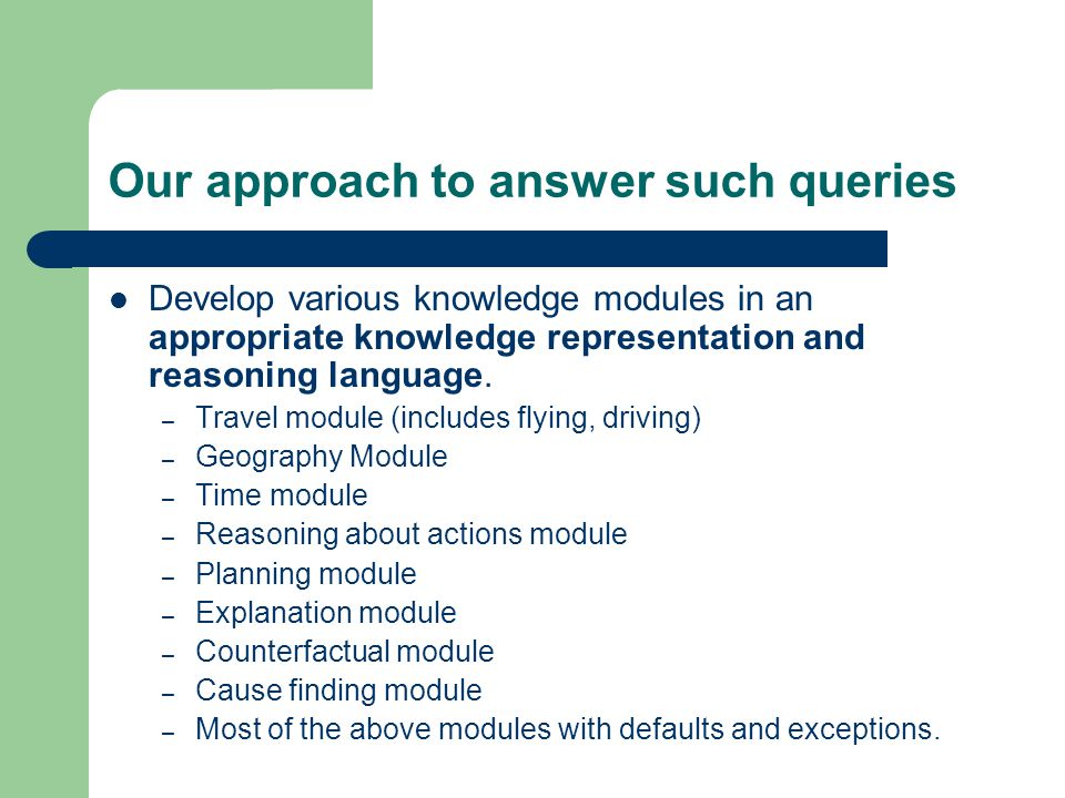 Our approach to answer such queries Develop various knowledge modules in an appropriate knowledge representation and reasoning language.