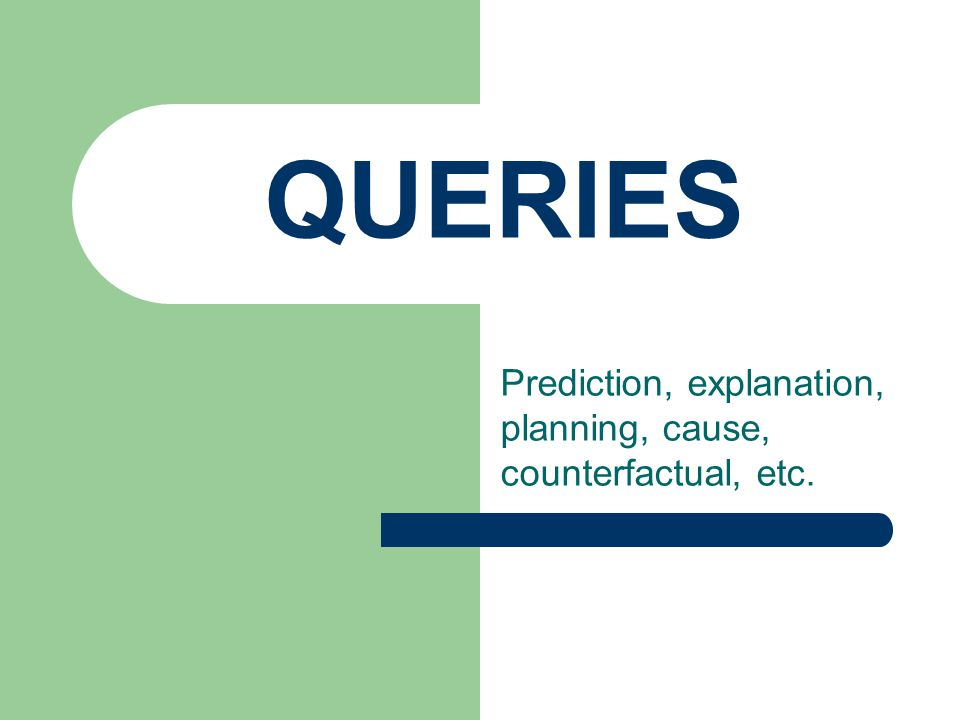 QUERIES Prediction, explanation, planning, cause, counterfactual, etc.