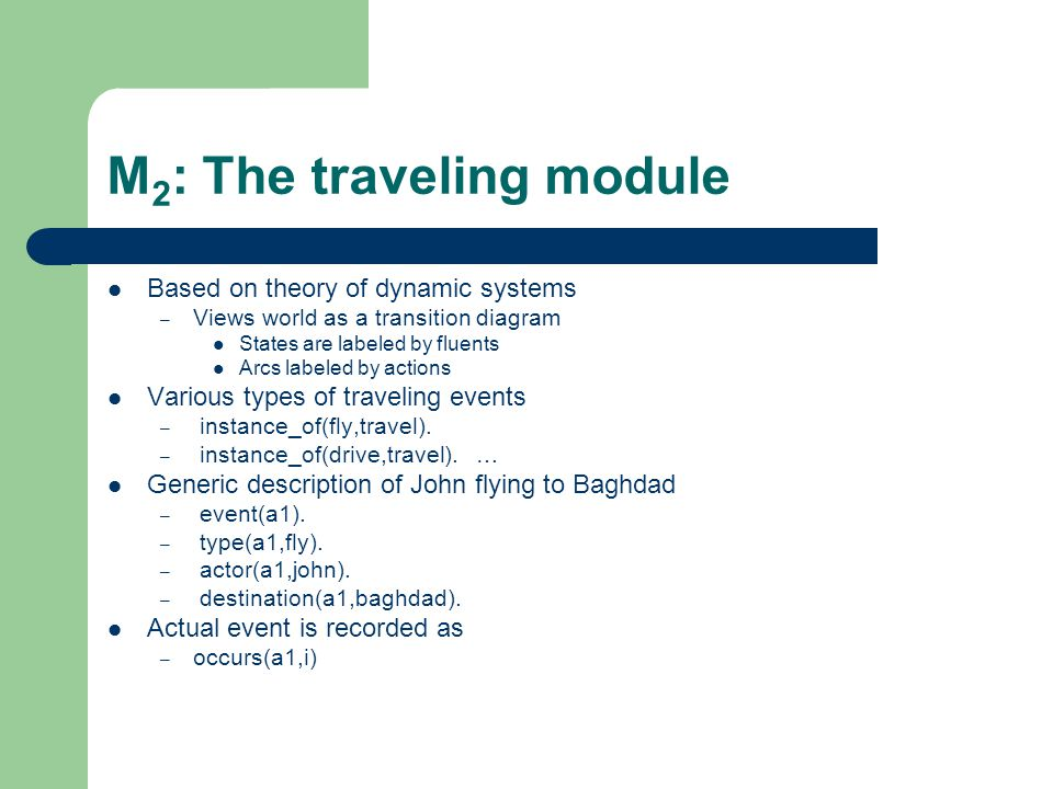 M 2 : The traveling module Based on theory of dynamic systems – Views world as a transition diagram States are labeled by fluents Arcs labeled by acti