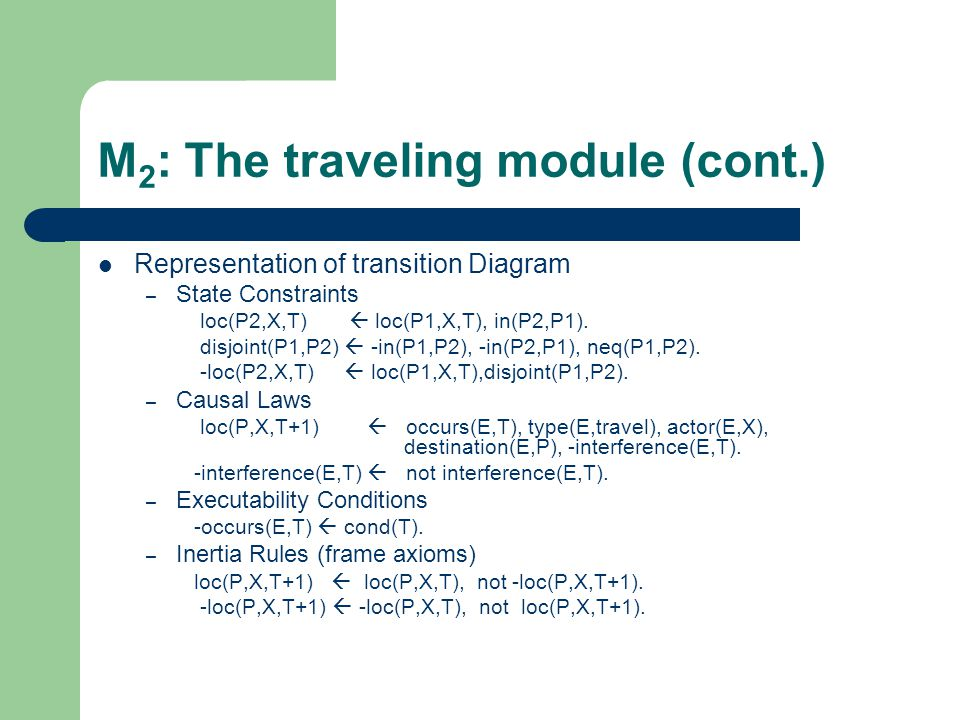 M 2 : The traveling module (cont.) Representation of transition Diagram – State Constraints loc(P2,X,T)  loc(P1,X,T), in(P2,P1).