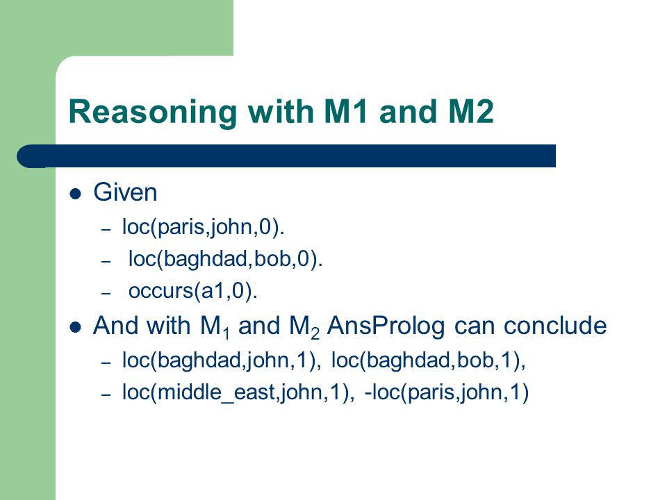 Reasoning with M1 and M2 Given – loc(paris,john,0). – loc(baghdad,bob,0). – occurs(a1,0). And with M 1 and M 2 AnsProlog can conclude – loc(baghdad,jo