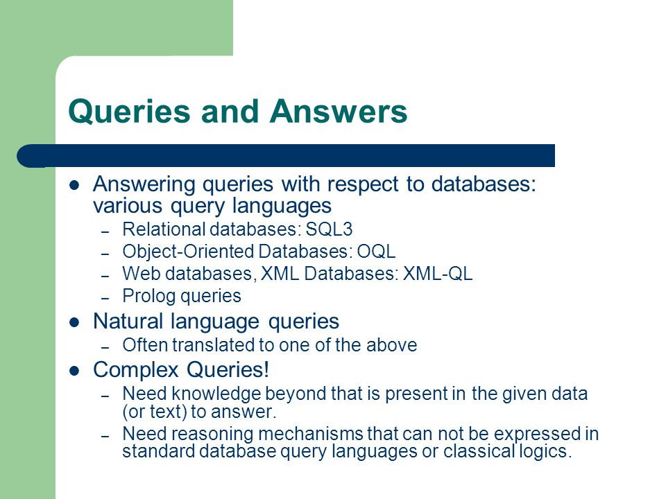 Queries and Answers Answering queries with respect to databases: various query languages – Relational databases: SQL3 – Object-Oriented Databases: OQL – Web databases, XML Databases: XML-QL – Prolog queries Natural language queries – Often translated to one of the above Complex Queries.