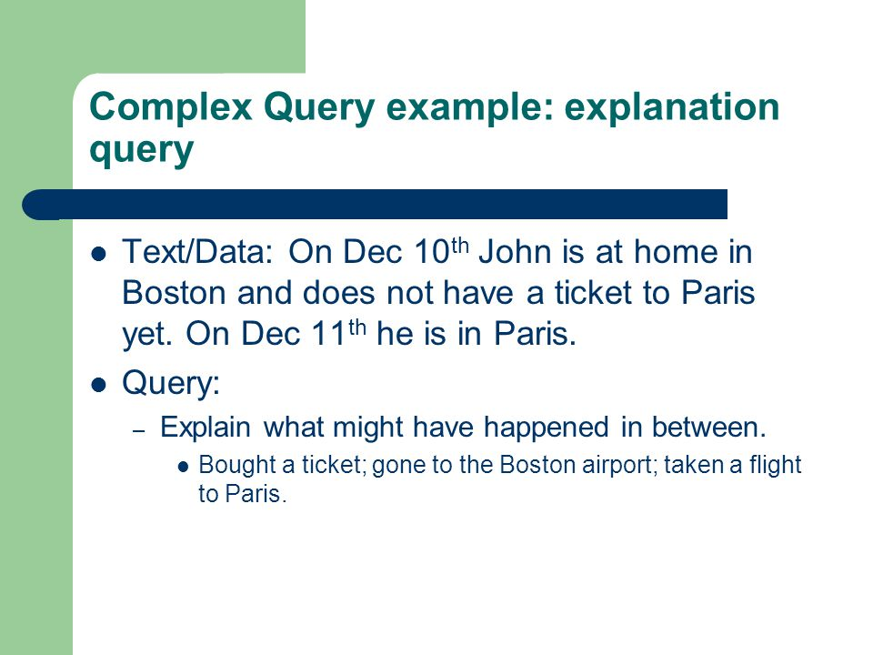 Complex Query example: explanation query Text/Data: On Dec 10 th John is at home in Boston and does not have a ticket to Paris yet.