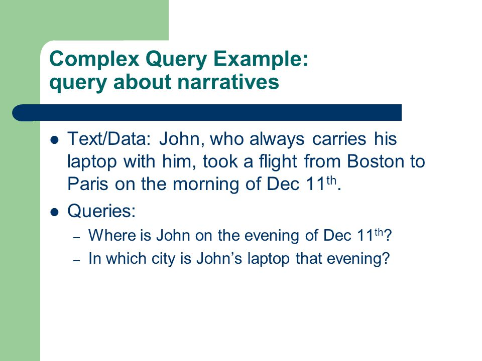 Complex Query Example: query about narratives Text/Data: John, who always carries his laptop with him, took a flight from Boston to Paris on the morni
