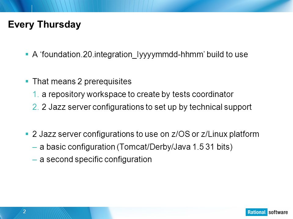 © 2006 IBM Corporation 2 Every Thursday  A 'foundation.20.integration_Iyyyymmdd-hhmm' build to use  That means 2 prerequisites 1.