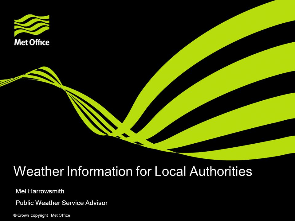 © Crown copyright Met Office Weather Information for Local Authorities Mel Harrowsmith Public Weather Service Advisor