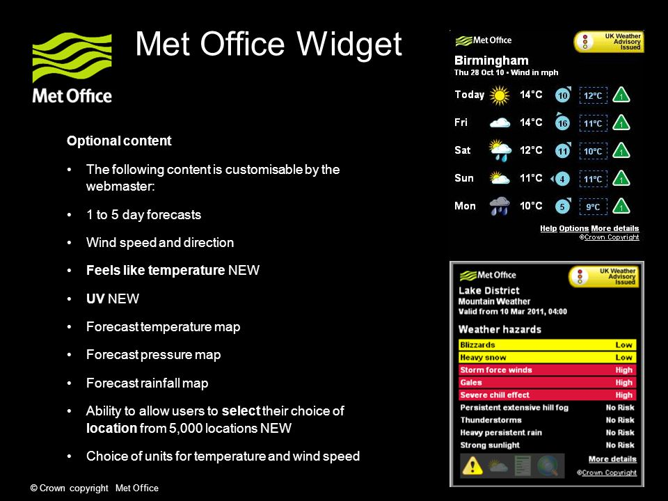 © Crown copyright Met Office Met Office Widget Optional content The following content is customisable by the webmaster: 1 to 5 day forecasts Wind speed and direction Feels like temperature NEW UV NEW Forecast temperature map Forecast pressure map Forecast rainfall map Ability to allow users to select their choice of location from 5,000 locations NEW Choice of units for temperature and wind speed