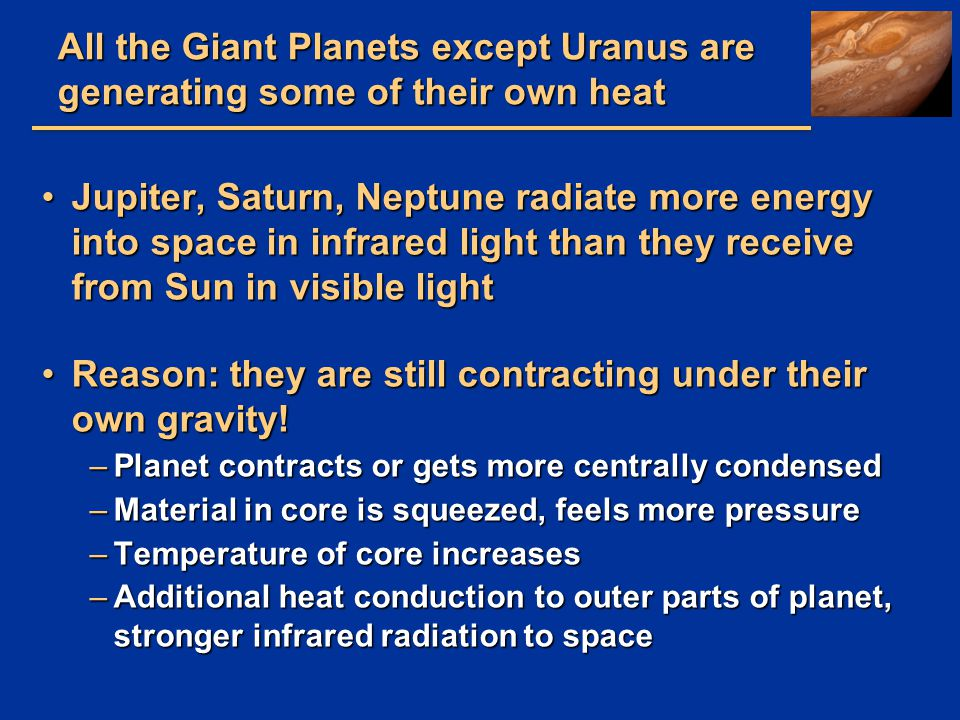 All the Giant Planets except Uranus are generating some of their own heat Jupiter, Saturn, Neptune radiate more energy into space in infrared light th