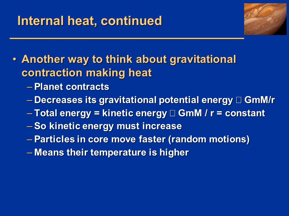 Internal heat, continued Another way to think about gravitational contraction making heatAnother way to think about gravitational contraction making h