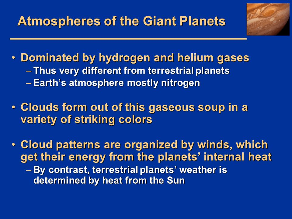 Atmospheres of the Giant Planets Dominated by hydrogen and helium gasesDominated by hydrogen and helium gases –Thus very different from terrestrial pl