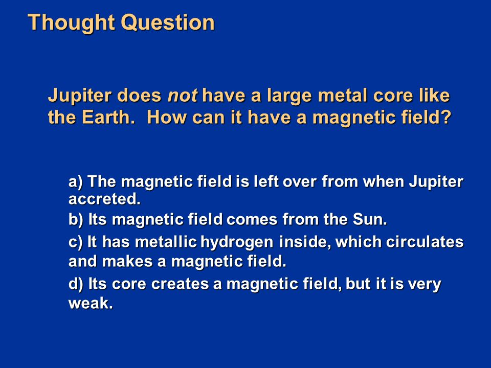Thought Question Jupiter does not have a large metal core like the Earth. How can it have a magnetic field? a) The magnetic field is left over from wh