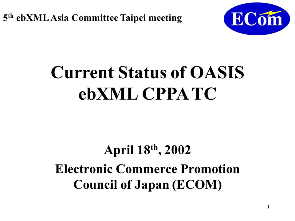 1 April 18 th, 2002 Electronic Commerce Promotion Council of Japan (ECOM) 5 th ebXML Asia Committee Taipei meeting Current Status of OASIS ebXML CPPA TC