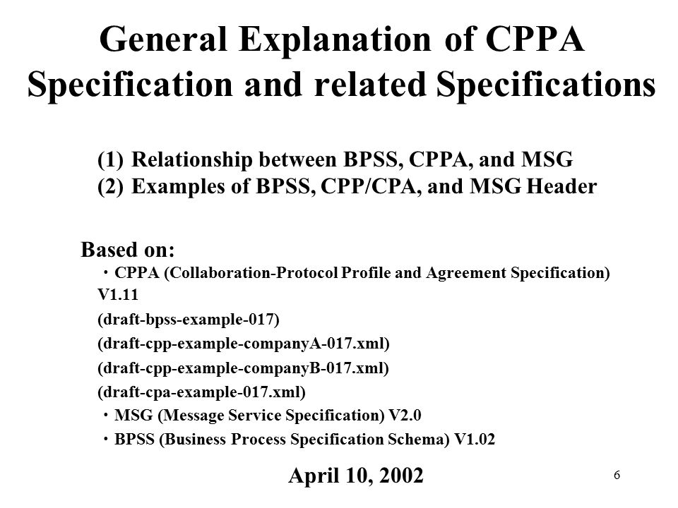 6 General Explanation of CPPA Specification and related Specifications ・ CPPA (Collaboration-Protocol Profile and Agreement Specification) V1.11 (draft-bpss-example-017) (draft-cpp-example-companyA-017.xml) (draft-cpp-example-companyB-017.xml) (draft-cpa-example-017.xml) ・ MSG (Message Service Specification) V2.0 ・ BPSS (Business Process Specification Schema) V1.02 April 10, 2002 Based on: (1)Relationship between BPSS, CPPA, and MSG (2)Examples of BPSS, CPP/CPA, and MSG Header