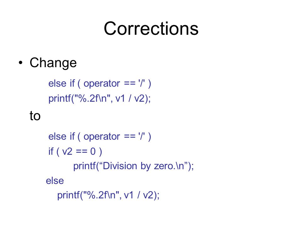 Corrections Change else if ( operator == / ) printf( %.2f\n , v1 / v2); to else if ( operator == / ) if ( v2 == 0 ) printf( Division by zero.\n ); else printf( %.2f\n , v1 / v2);
