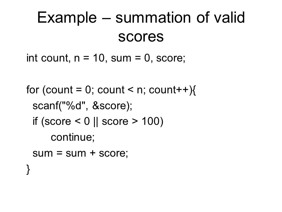 Example – summation of valid scores int count, n = 10, sum = 0, score; for (count = 0; count < n; count++){ scanf( %d , &score); if (score 100) continue; sum = sum + score; }