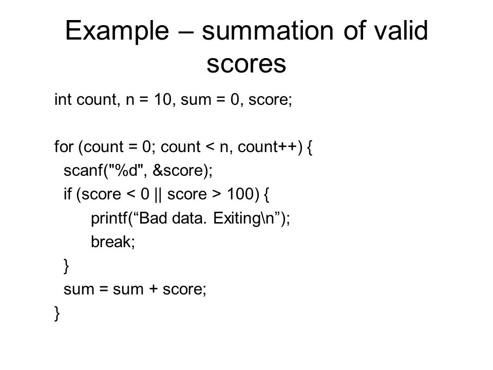 Example – summation of valid scores int count, n = 10, sum = 0, score; for (count = 0; count < n, count++) { scanf( %d , &score); if (score 100) { printf( Bad data.