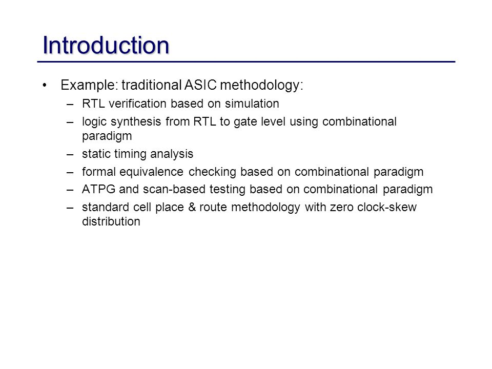 4 Introduction However: –clean boundaries between modeling levels get blurred larger chips and shrinking device sizes require more detailed modeling aggressive performance and power requirements new modeling and algorithmic approaches –Example: RTL sign-off methodology combined approach to logic synthesis and physical design