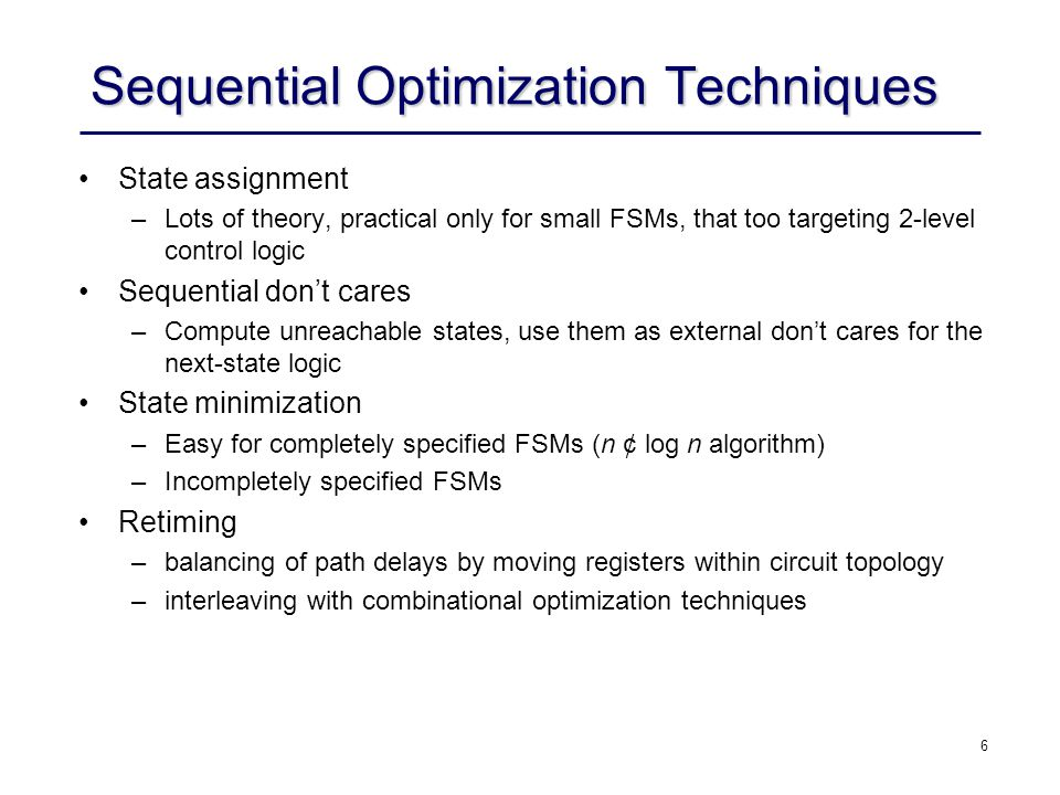 7 Integration in Design Flow Optimization Space –significant more optimization freedom for improving performance, power, and area Distance from Physical Implementation –difficult to accurately model impact on final implementation –difficult to mathematically characterize optimization space Verification Challenge –departure from combinational comparison model would break formal equivalence checking –different simulation behavior causes acceptance problems