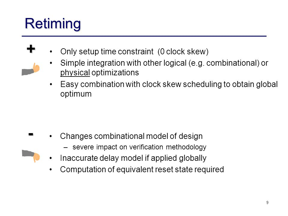 30 Problems with Retiming Computation of equivalent initial states –do not exist necessarily –General solution requires replication of logic for initialization Timing models –too far away from actual implementation 1 0 .