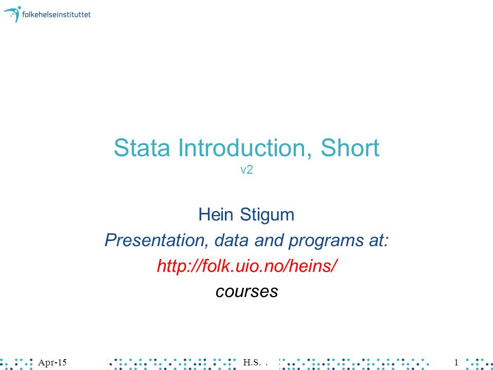 Apr-15H.S.1Apr-15H.S.1 Stata Introduction, Short v2 Hein Stigum Presentation, data and programs at: http://folk.uio.no/heins/ courses