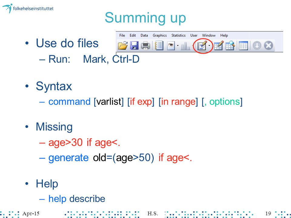 Apr-15H.S.19Apr-15H.S.19 Summing up Use do files –Run:Mark, Ctrl-D Syntax –command [varlist] [if exp] [in range] [, options] Missing –age>30 if age<.