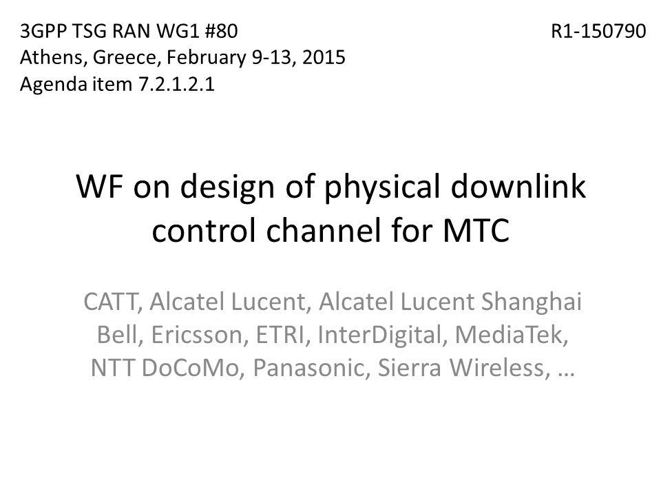 WF on design of physical downlink control channel for MTC CATT, Alcatel Lucent, Alcatel Lucent Shanghai Bell, Ericsson, ETRI, InterDigital, MediaTek, NTT DoCoMo, Panasonic, Sierra Wireless, … 3GPP TSG RAN WG1 #80 Athens, Greece, February 9-13, 2015 Agenda item 7.2.1.2.1 R1-150790