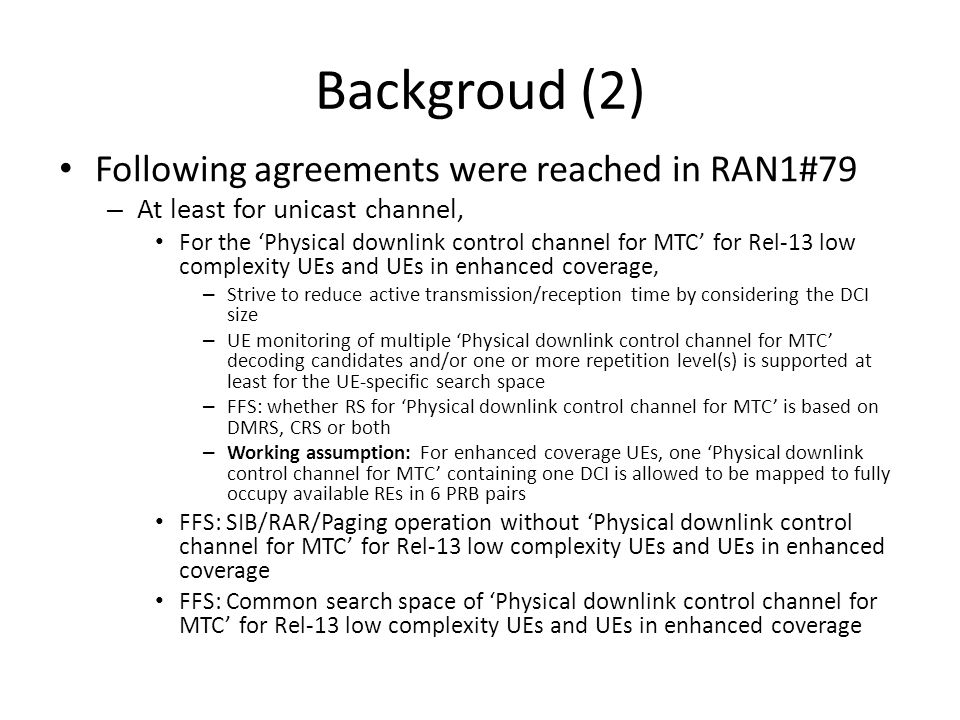 Backgroud (2) Following agreements were reached in RAN1#79 – At least for unicast channel, For the 'Physical downlink control channel for MTC' for Rel-13 low complexity UEs and UEs in enhanced coverage, – Strive to reduce active transmission/reception time by considering the DCI size – UE monitoring of multiple 'Physical downlink control channel for MTC' decoding candidates and/or one or more repetition level(s) is supported at least for the UE-specific search space – FFS: whether RS for 'Physical downlink control channel for MTC' is based on DMRS, CRS or both – Working assumption: For enhanced coverage UEs, one 'Physical downlink control channel for MTC' containing one DCI is allowed to be mapped to fully occupy available REs in 6 PRB pairs FFS: SIB/RAR/Paging operation without 'Physical downlink control channel for MTC' for Rel-13 low complexity UEs and UEs in enhanced coverage FFS: Common search space of 'Physical downlink control channel for MTC' for Rel-13 low complexity UEs and UEs in enhanced coverage
