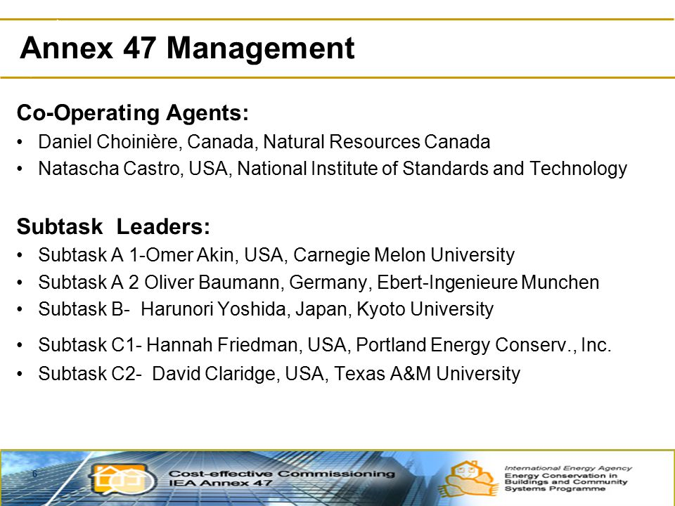 6 Co-Operating Agents: Daniel Choinière, Canada, Natural Resources Canada Natascha Castro, USA, National Institute of Standards and Technology Subtask Leaders: Subtask A 1-Omer Akin, USA, Carnegie Melon University Subtask A 2 Oliver Baumann, Germany, Ebert-Ingenieure Munchen Subtask B- Harunori Yoshida, Japan, Kyoto University Subtask C1- Hannah Friedman, USA, Portland Energy Conserv., Inc.