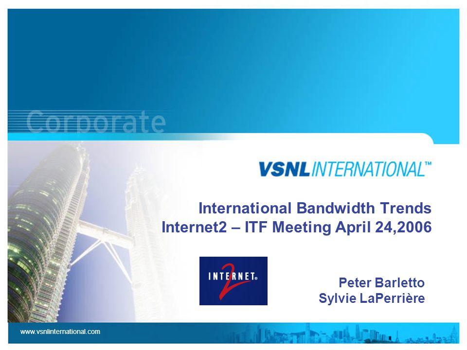 www.vsnlinternational.com International Bandwidth Trends Internet2 – ITF Meeting April 24,2006 Peter Barletto Sylvie LaPerrière