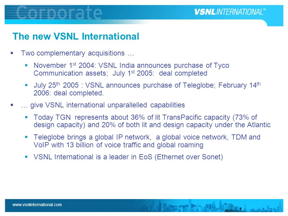 www.vsnlinternational.com The new VSNL International  Two complementary acquisitions …  November 1 st 2004: VSNL India announces purchase of Tyco Communication assets; July 1 st 2005: deal completed  July 25 th 2005 : VSNL announces purchase of Teleglobe; February 14 th 2006: deal completed.