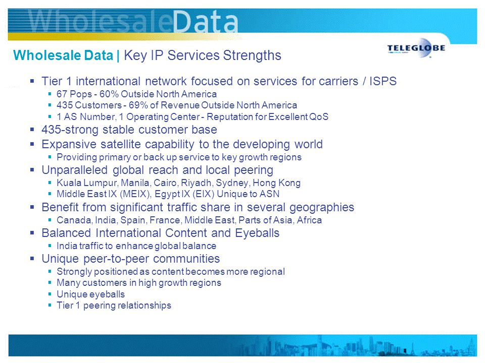 www.vsnlinternational.com Wholesale Data | Key IP Services Strengths  Tier 1 international network focused on services for carriers / ISPS  67 Pops - 60% Outside North America  435 Customers - 69% of Revenue Outside North America  1 AS Number, 1 Operating Center - Reputation for Excellent QoS  435-strong stable customer base  Expansive satellite capability to the developing world  Providing primary or back up service to key growth regions  Unparalleled global reach and local peering  Kuala Lumpur, Manila, Cairo, Riyadh, Sydney, Hong Kong  Middle East IX (MEIX), Egypt IX (EIX) Unique to ASN  Benefit from significant traffic share in several geographies  Canada, India, Spain, France, Middle East, Parts of Asia, Africa  Balanced International Content and Eyeballs  India traffic to enhance global balance  Unique peer-to-peer communities  Strongly positioned as content becomes more regional  Many customers in high growth regions  Unique eyeballs  Tier 1 peering relationships