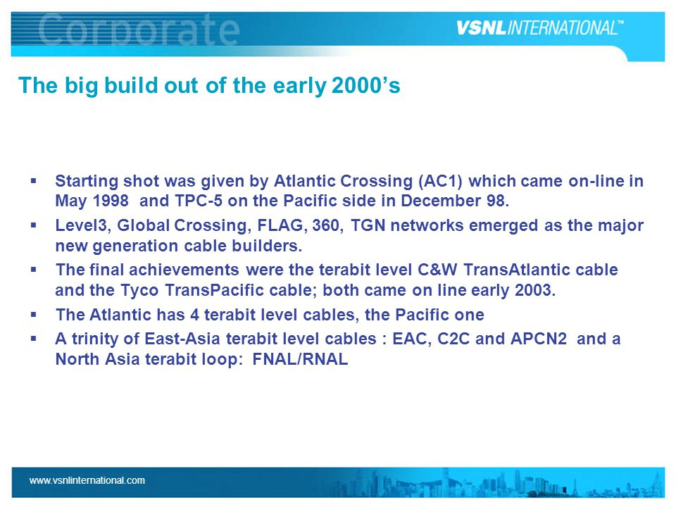 www.vsnlinternational.com The big build out of the early 2000's  Starting shot was given by Atlantic Crossing (AC1) which came on-line in May 1998 and TPC-5 on the Pacific side in December 98.