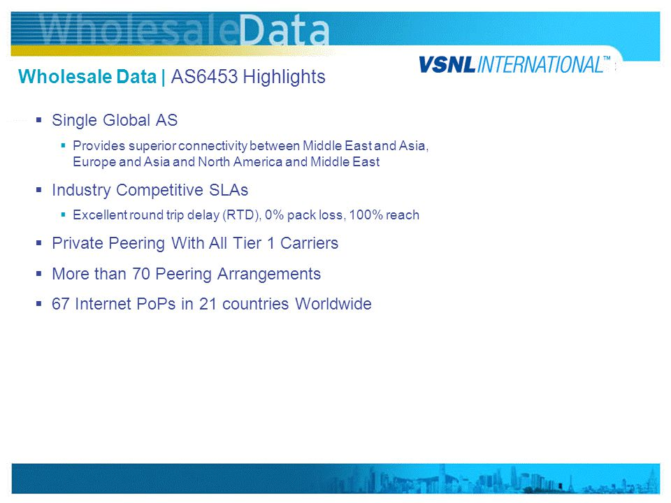 www.vsnlinternational.com Wholesale Data | AS6453 Highlights  Single Global AS  Provides superior connectivity between Middle East and Asia, Europe and Asia and North America and Middle East  Industry Competitive SLAs  Excellent round trip delay (RTD), 0% pack loss, 100% reach  Private Peering With All Tier 1 Carriers  More than 70 Peering Arrangements  67 Internet PoPs in 21 countries Worldwide