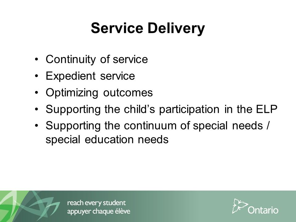 Service Delivery Continuity of service Expedient service Optimizing outcomes Supporting the child's participation in the ELP Supporting the continuum of special needs / special education needs