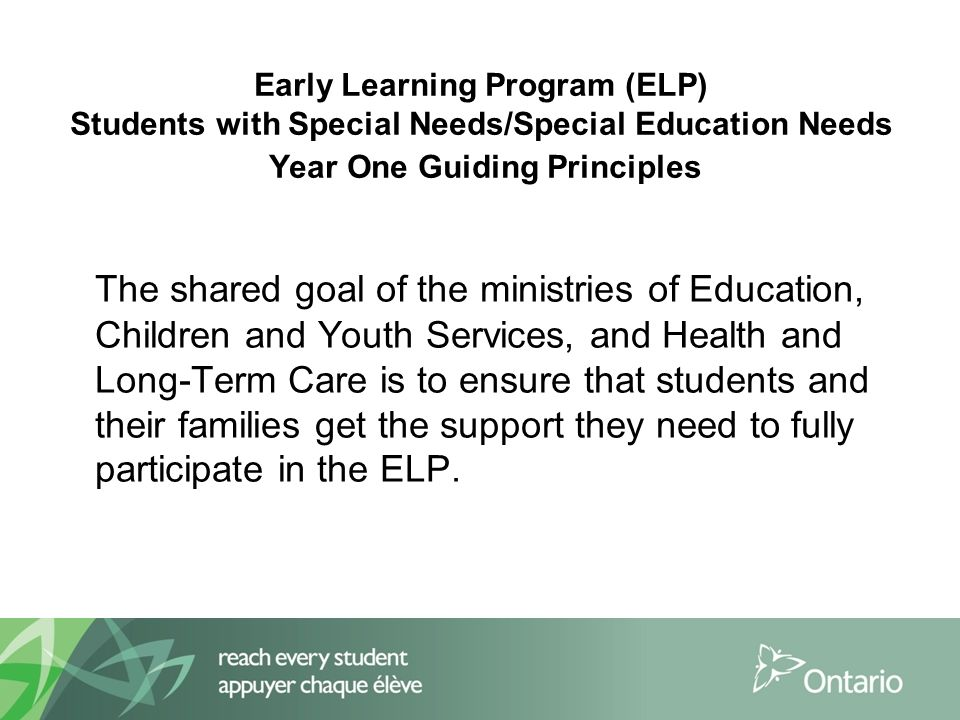 Early Learning Program (ELP) Students with Special Needs/Special Education Needs Year One Guiding Principles The shared goal of the ministries of Education, Children and Youth Services, and Health and Long-Term Care is to ensure that students and their families get the support they need to fully participate in the ELP.