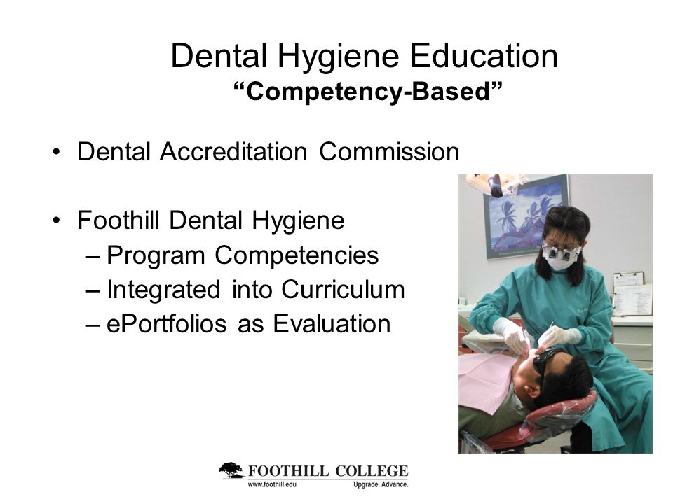 Dental Hygiene Education Competency-Based Dental Accreditation Commission Foothill Dental Hygiene –Program Competencies –Integrated into Curriculum –ePortfolios as Evaluation