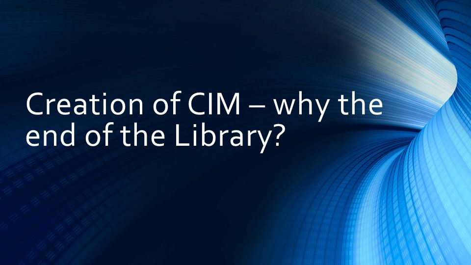 Creation of CIM – why the end of the Library