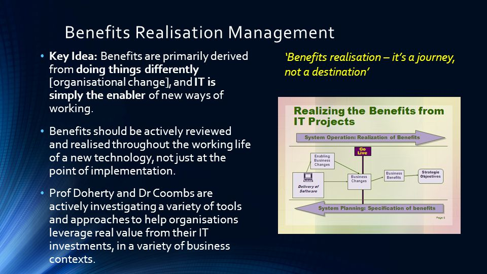 Benefits Realisation Management Key Idea: Benefits are primarily derived from doing things differently [organisational change], and IT is simply the enabler of new ways of working.