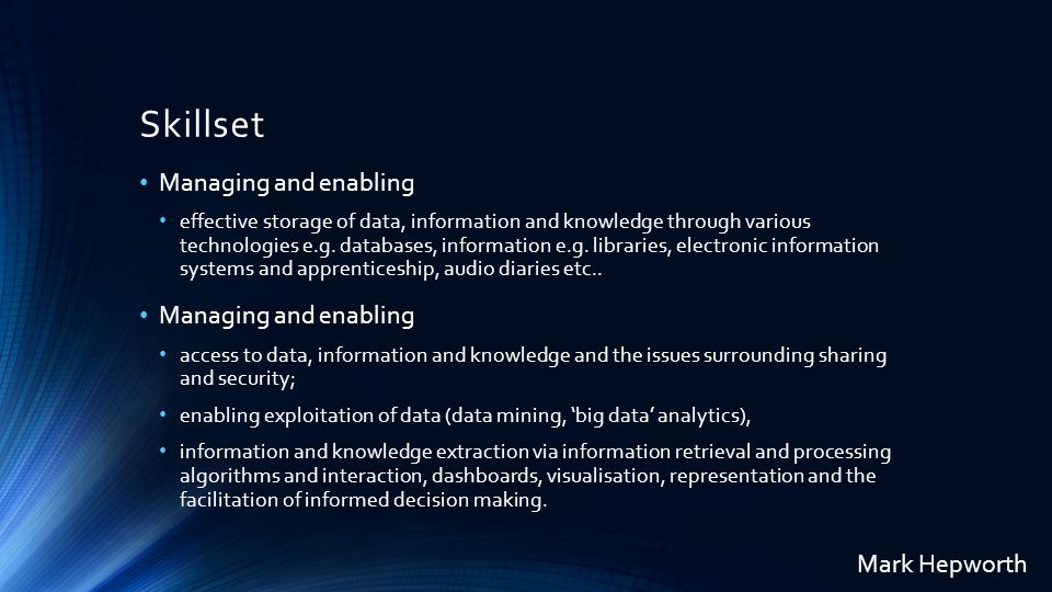 Skillset Managing and enabling effective storage of data, information and knowledge through various technologies e.g.