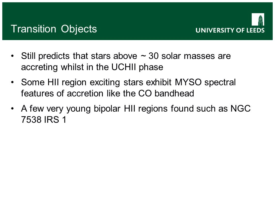 Transition Objects Still predicts that stars above ~ 30 solar masses are accreting whilst in the UCHII phase Some HII region exciting stars exhibit MYSO spectral features of accretion like the CO bandhead A few very young bipolar HII regions found such as NGC 7538 IRS 1