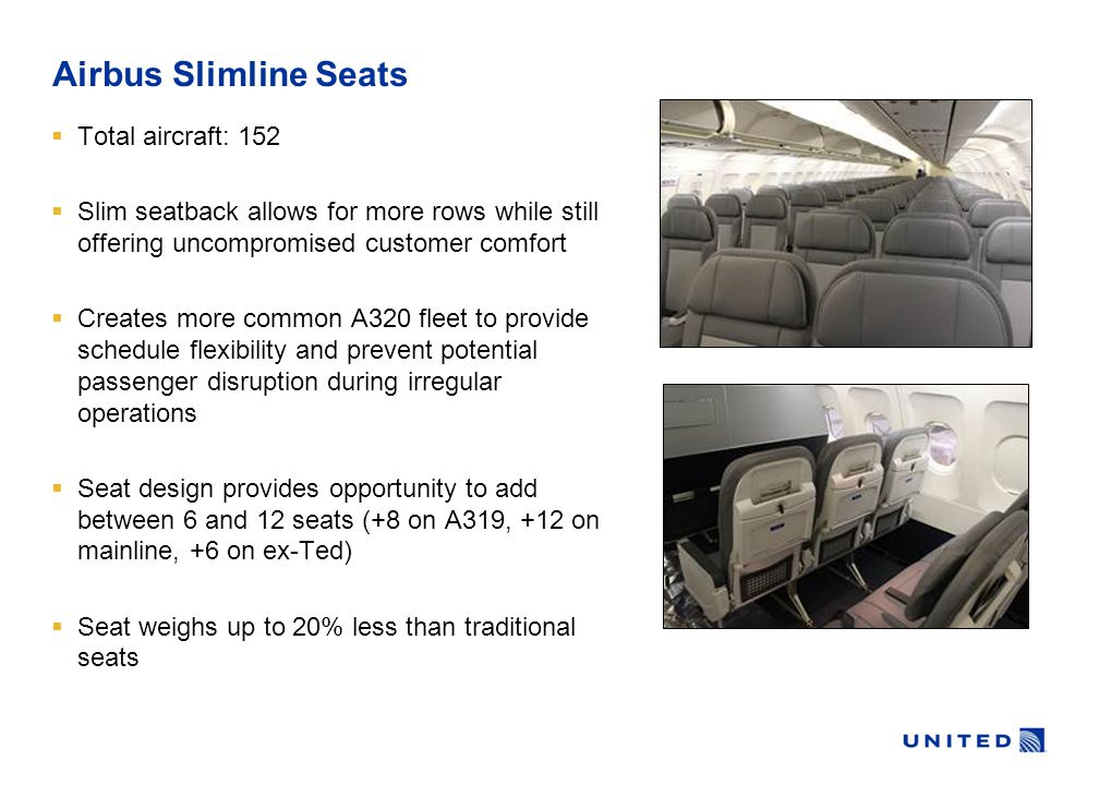  Total aircraft: 152  Slim seatback allows for more rows while still offering uncompromised customer comfort  Creates more common A320 fleet to provide schedule flexibility and prevent potential passenger disruption during irregular operations  Seat design provides opportunity to add between 6 and 12 seats (+8 on A319, +12 on mainline, +6 on ex-Ted)  Seat weighs up to 20% less than traditional seats Airbus Slimline Seats