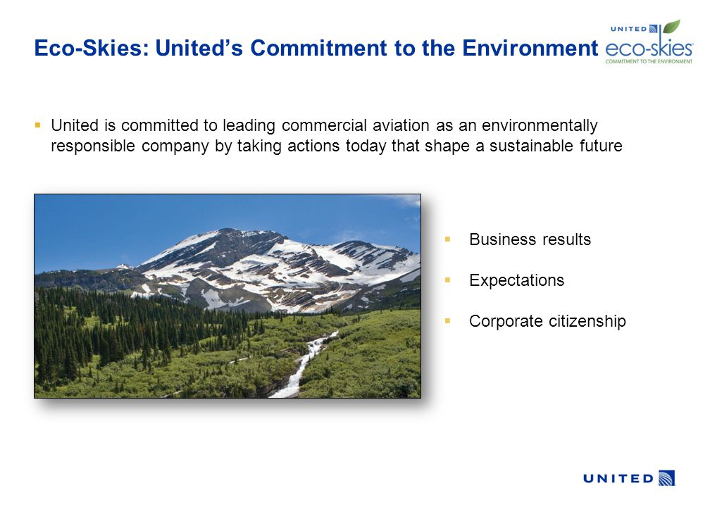 Eco-Skies: United's Commitment to the Environment  United is committed to leading commercial aviation as an environmentally responsible company by taking actions today that shape a sustainable future  Business results  Expectations  Corporate citizenship